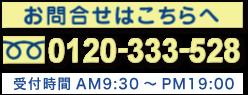 お問合せはこちらへ 0120-333-528 受付時間 AM9:30~PM20:00